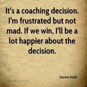 Kenton Keith  - It's a coaching decision. I'm frustrated but not mad. If we win, I'll be a lot happier about the decision.