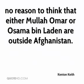 Kenton Keith  - no reason to think that either Mullah Omar or Osama bin Laden are outside Afghanistan.