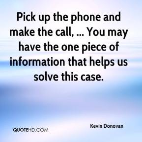 Kevin Donovan  - Pick up the phone and make the call, ... You may have the one piece of information that helps us solve this case.