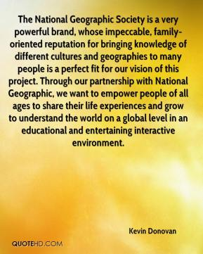 Kevin Donovan  - The National Geographic Society is a very powerful brand, whose impeccable, family-oriented reputation for bringing knowledge of different cultures and geographies to many people is a perfect fit for our vision of this project. Through our partnership with National Geographic, we want to empower people of all ages to share their life experiences and grow to understand the world on a global level in an educational and entertaining interactive environment.