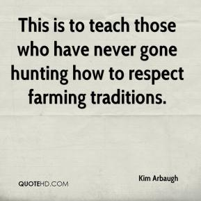 Kim Arbaugh  - This is to teach those who have never gone hunting how to respect farming traditions.