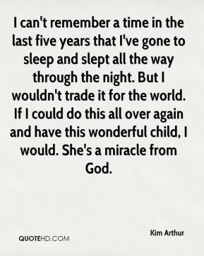 Kim Arthur  - I can't remember a time in the last five years that I've gone to sleep and slept all the way through the night. But I wouldn't trade it for the world. If I could do this all over again and have this wonderful child, I would. She's a miracle from God.