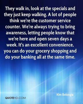 They walk in, look at the specials and they just keep walking. A lot of people think we're the customer service counter. We're always trying to bring awareness, letting people know that we're here and open seven days a week. It's an excellent convenience, you can do your grocery shopping and do your banking all at the same time.