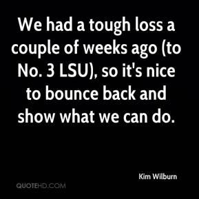 Kim Wilburn  - We had a tough loss a couple of weeks ago (to No. 3 LSU), so it's nice to bounce back and show what we can do.