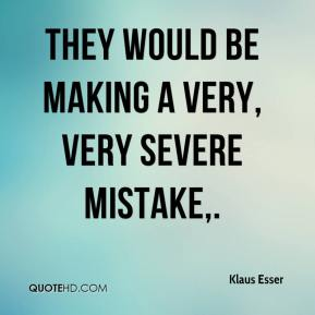 Klaus Esser  - They would be making a very, very severe mistake.
