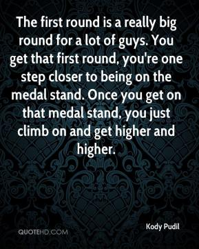 The first round is a really big round for a lot of guys. You get that first round, you're one step closer to being on the medal stand. Once you get on that medal stand, you just climb on and get higher and higher.