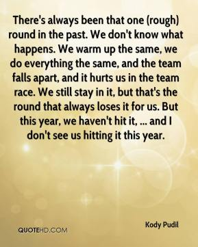 There's always been that one (rough) round in the past. We don't know what happens. We warm up the same, we do everything the same, and the team falls apart, and it hurts us in the team race. We still stay in it, but that's the round that always loses it for us. But this year, we haven't hit it, ... and I don't see us hitting it this year.