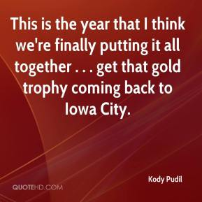 This is the year that I think we're finally putting it all together . . . get that gold trophy coming back to Iowa City.