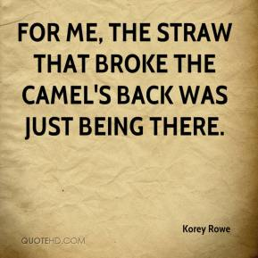 Korey Rowe  - For me, the straw that broke the camel's back was just being there.