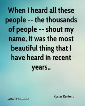 When I heard all these people -- the thousands of people -- shout my name, it was the most beautiful thing that I have heard in recent years.