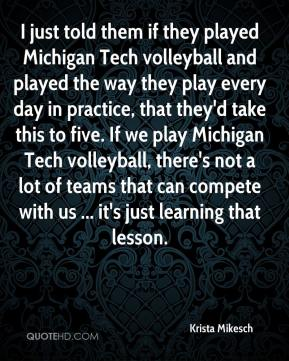 Krista Mikesch  - I just told them if they played Michigan Tech volleyball and played the way they play every day in practice, that they'd take this to five. If we play Michigan Tech volleyball, there's not a lot of teams that can compete with us ... it's just learning that lesson.