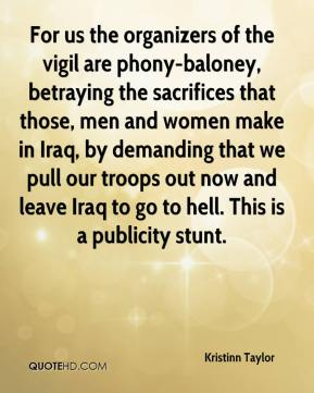 Kristinn Taylor  - For us the organizers of the vigil are phony-baloney, betraying the sacrifices that those, men and women make in Iraq, by demanding that we pull our troops out now and leave Iraq to go to hell. This is a publicity stunt.