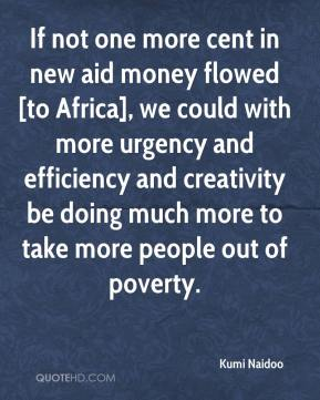If not one more cent in new aid money flowed [to Africa], we could with more urgency and efficiency and creativity be doing much more to take more people out of poverty.