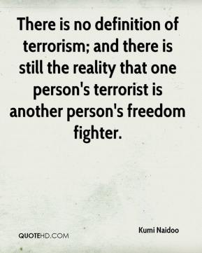 Kumi Naidoo  - There is no definition of terrorism; and there is still the reality that one person's terrorist is another person's freedom fighter.