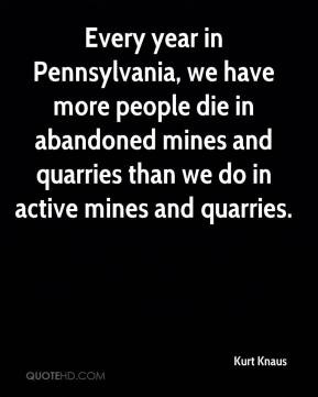 Kurt Knaus  - Every year in Pennsylvania, we have more people die in abandoned mines and quarries than we do in active mines and quarries.