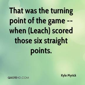 Kyle Myrick  - That was the turning point of the game -- when (Leach) scored those six straight points.