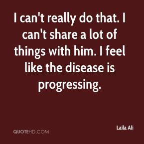 I can't really do that. I can't share a lot of things with him. I feel like the disease is progressing.