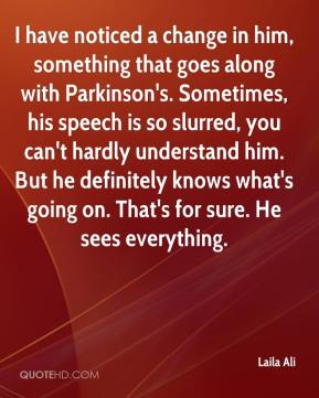 I have noticed a change in him, something that goes along with Parkinson's. Sometimes, his speech is so slurred, you can't hardly understand him. But he definitely knows what's going on. That's for sure. He sees everything.