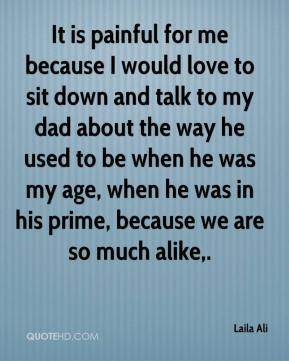 It is painful for me because I would love to sit down and talk to my dad about the way he used to be when he was my age, when he was in his prime, because we are so much alike.