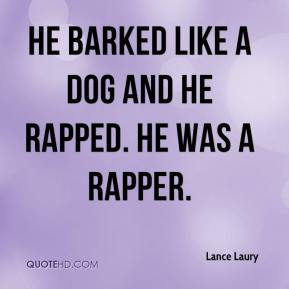 Lance Laury  - He barked like a dog and he rapped. He was a rapper.