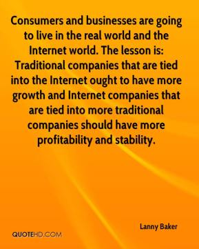 Lanny Baker  - Consumers and businesses are going to live in the real world and the Internet world. The lesson is: Traditional companies that are tied into the Internet ought to have more growth and Internet companies that are tied into more traditional companies should have more profitability and stability.