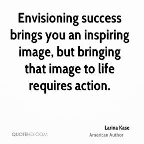 Envisioning success brings you an inspiring image, but bringing that image to life requires action.