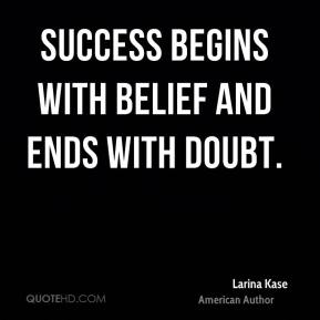 Larina Kase  - Success begins with belief and ends with doubt.