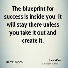 The blueprint for success is inside you. It will stay there unless you take it out and create it.
