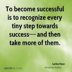 To become successful is to recognize every tiny step towards success—and then take more of them.