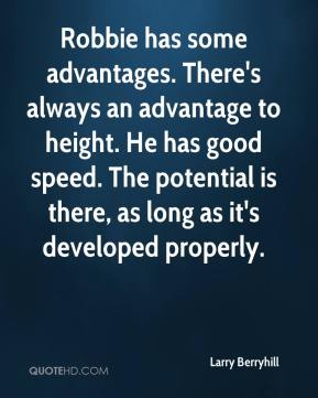 Larry Berryhill  - Robbie has some advantages. There's always an advantage to height. He has good speed. The potential is there, as long as it's developed properly.