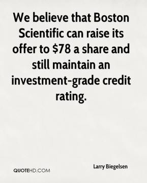 Larry Biegelsen  - We believe that Boston Scientific can raise its offer to $78 a share and still maintain an investment-grade credit rating.