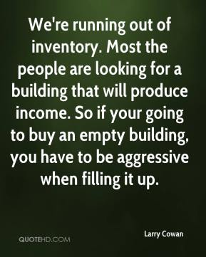 Larry Cowan  - We're running out of inventory. Most the people are looking for a building that will produce income. So if your going to buy an empty building, you have to be aggressive when filling it up.