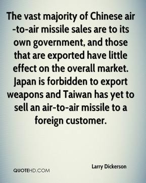 Larry Dickerson  - The vast majority of Chinese air-to-air missile sales are to its own government, and those that are exported have little effect on the overall market. Japan is forbidden to export weapons and Taiwan has yet to sell an air-to-air missile to a foreign customer.