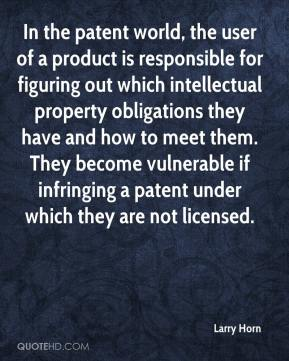 Larry Horn  - In the patent world, the user of a product is responsible for figuring out which intellectual property obligations they have and how to meet them. They become vulnerable if infringing a patent under which they are not licensed.