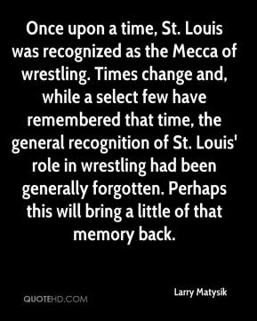Larry Matysik  - Once upon a time, St. Louis was recognized as the Mecca of wrestling. Times change and, while a select few have remembered that time, the general recognition of St. Louis' role in wrestling had been generally forgotten. Perhaps this will bring a little of that memory back.