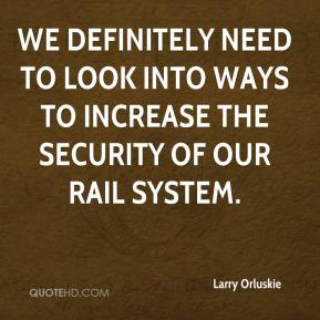 Larry Orluskie  - We definitely need to look into ways to increase the security of our rail system.
