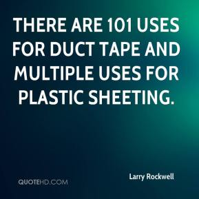 Larry Rockwell  - There are 101 uses for duct tape and multiple uses for plastic sheeting.