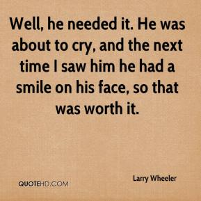 Larry Wheeler  - Well, he needed it. He was about to cry, and the next time I saw him he had a smile on his face, so that was worth it.