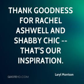 Laryl Morrison  - Thank goodness for Rachel Ashwell and shabby chic -- that's our inspiration.
