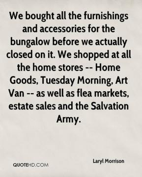Laryl Morrison  - We bought all the furnishings and accessories for the bungalow before we actually closed on it. We shopped at all the home stores -- Home Goods, Tuesday Morning, Art Van -- as well as flea markets, estate sales and the Salvation Army.