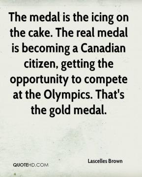 Lascelles Brown  - The medal is the icing on the cake. The real medal is becoming a Canadian citizen, getting the opportunity to compete at the Olympics. That's the gold medal.