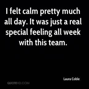 Laura Coble  - I felt calm pretty much all day. It was just a real special feeling all week with this team.
