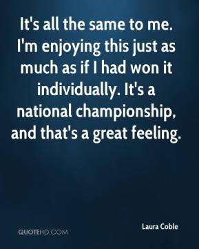 Laura Coble  - It's all the same to me. I'm enjoying this just as much as if I had won it individually. It's a national championship, and that's a great feeling.