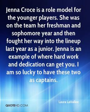 Laura LaVallee  - Jenna Croce is a role model for the younger players. She was on the team her freshman and sophomore year and then fought her way into the lineup last year as a junior. Jenna is an example of where hard work and dedication can get you. I am so lucky to have these two as captains.