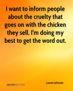 Lauren Johnson  - I want to inform people about the cruelty that goes on with the chicken they sell. I'm doing my best to get the word out.