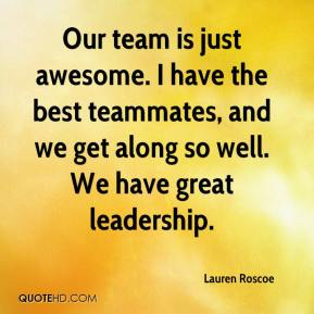 Lauren Roscoe  - Our team is just awesome. I have the best teammates, and we get along so well. We have great leadership.
