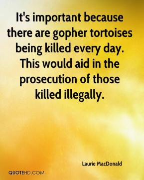 Laurie MacDonald  - It's important because there are gopher tortoises being killed every day. This would aid in the prosecution of those killed illegally.