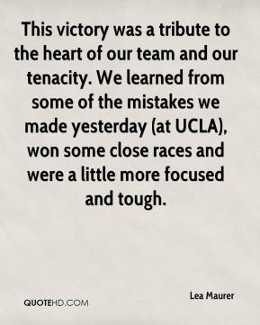 Lea Maurer  - This victory was a tribute to the heart of our team and our tenacity. We learned from some of the mistakes we made yesterday (at UCLA), won some close races and were a little more focused and tough.