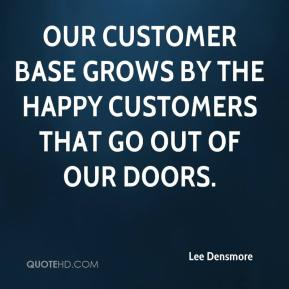 Lee Densmore  - Our customer base grows by the happy customers that go out of our doors.