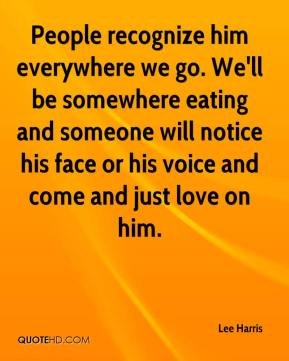 People recognize him everywhere we go. We'll be somewhere eating and someone will notice his face or his voice and come and just love on him.